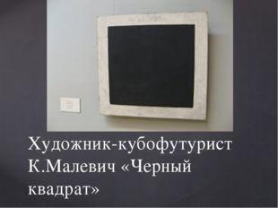 Художник-кубофутурист К.Малевич «Черный квадрат»