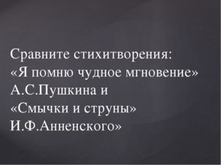 Сравните стихитворения: «Я помню чудное мгновение» А.С.Пушкина и «Смычки и ст