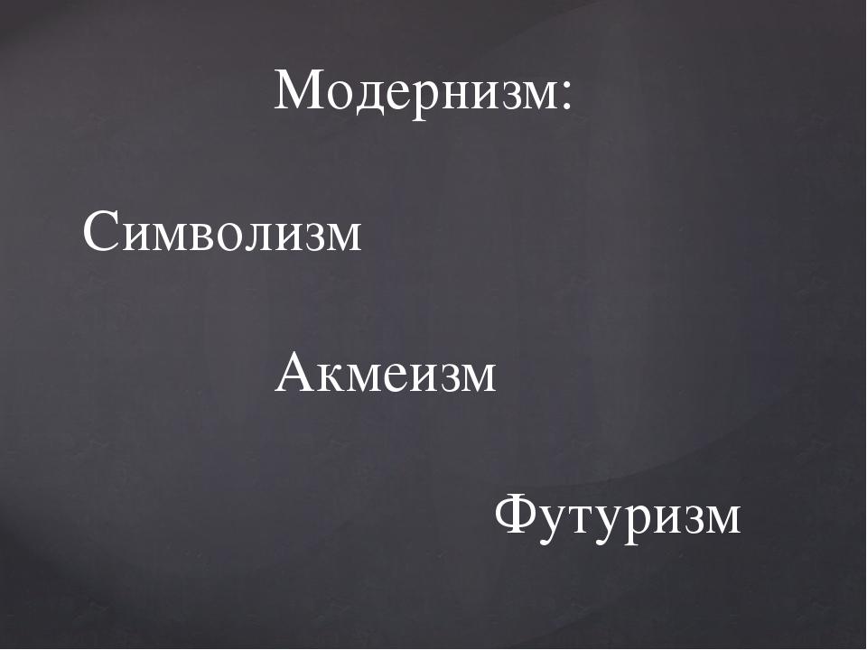 Модернизм: Символизм Акмеизм Футуризм