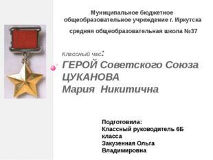 Классный час: ГЕРОЙ Советского Союза ЦУКАНОВА Мария Никитична Муниципальное б