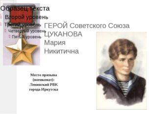 ГЕРОЙ Советского Союза ЦУКАНОВА Мария Никитична Место призыва (военкомат): Л