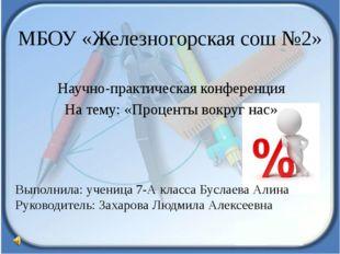 МБОУ «Железногорская сош №2» Научно-практическая конференция На тему: «Процен