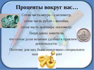 Проценты вокруг нас… Сотая часть метра – сантиметр, сотая часть рубля – копей