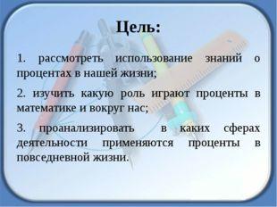 Цель: 1. рассмотреть использование знаний о процентах в нашей жизни; 2. изучи