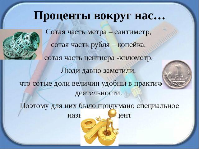 Проценты вокруг нас… Сотая часть метра – сантиметр, сотая часть рубля – копей...