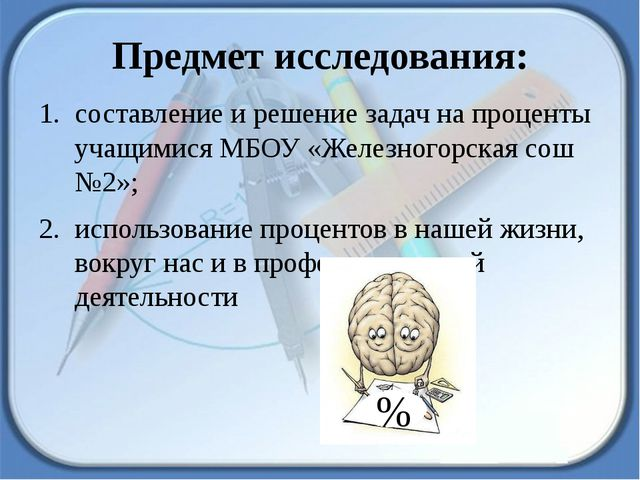 Предмет исследования: составление и решение задач на проценты учащимися МБОУ...