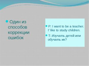 Один из способов коррекции ошибок P: I want to be a teacher. I' like to stud
