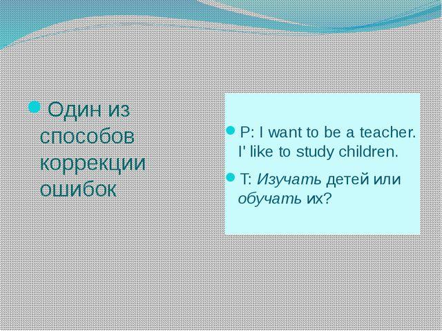 Один из способов коррекции ошибок P: I want to be a teacher. I' like to stud...