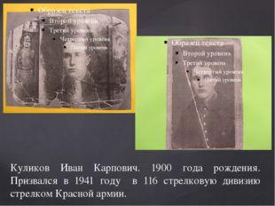 Куликов Иван Карпович. 1900 года рождения. Призвался в 1941 году в 116 стрелк