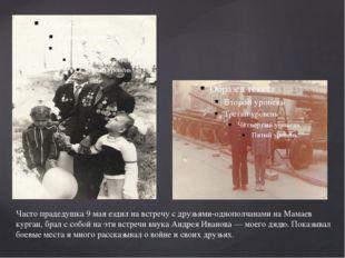 Часто прадедушка 9 мая ездил на встречу с друзьями-однополчанами на Мамаев ку