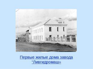 """Первые жилые дома завода """"Ливгидромаш»"""