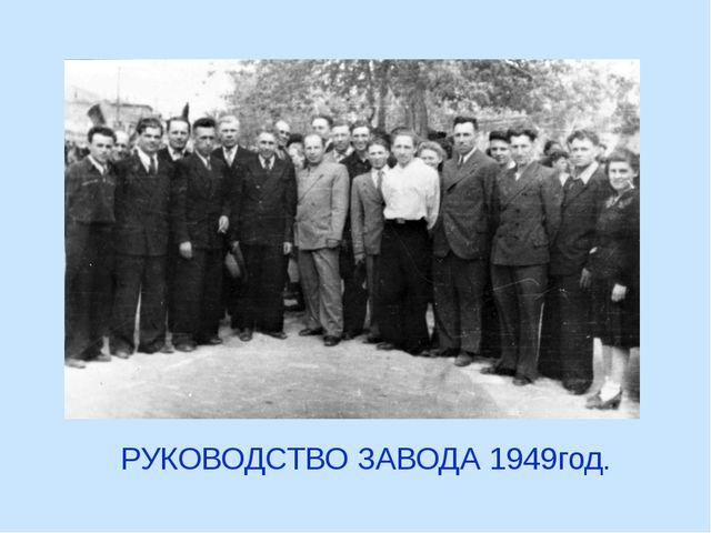 РУКОВОДСТВО ЗАВОДА 1949год.
