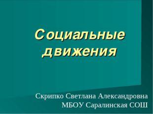 Социальные движения Скрипко Светлана Александровна МБОУ Саралинская СОШ
