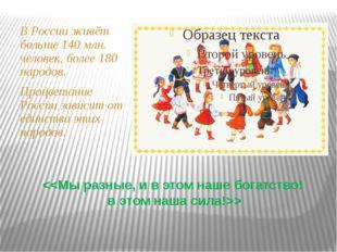 В России живёт больше 140 млн. человек, более 180 народов. Процветание Росси
