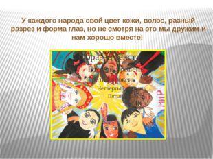 У каждого народа свой цвет кожи, волос, разный разрез и форма глаз, но не смо