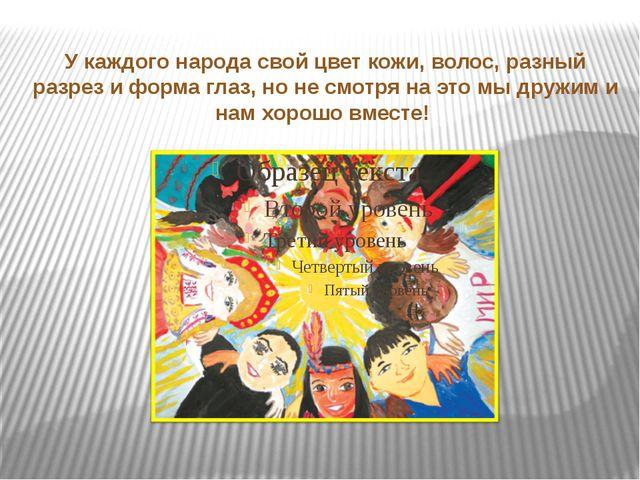 У каждого народа свой цвет кожи, волос, разный разрез и форма глаз, но не смо...