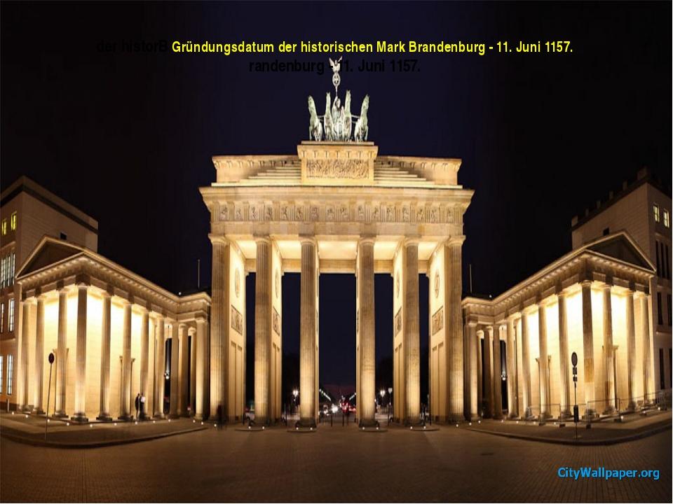 der historB Gründungsdatum der historischen Mark Brandenburg - 11. Juni 1157....
