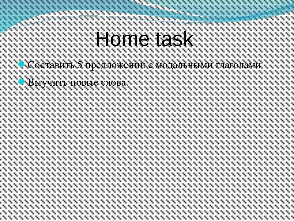 Home task Составить 5 предложений с модальными глаголами Выучить новые слова.