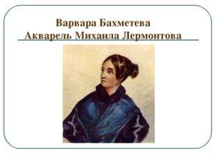 Варвара Бахметева Акварель Михаила Лермонтова