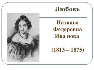 Любовь Наталья Федоровна Ива′нова (1813 – 1875)