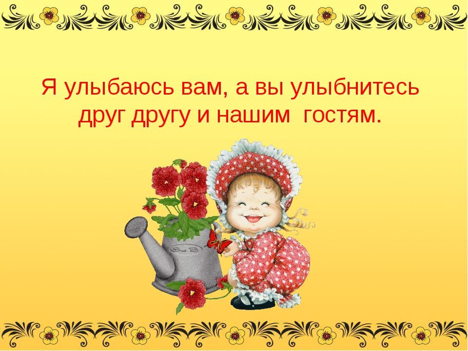 Я улыбаюсь вам, а вы улыбнитесь друг другу и нашим гостям.