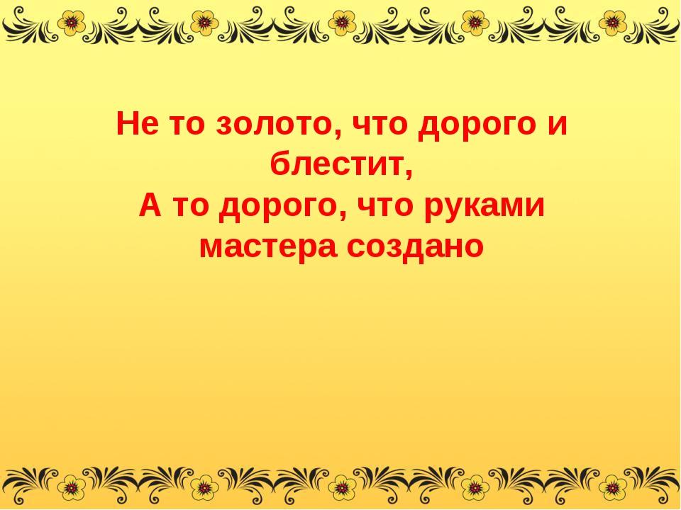 Не то золото, что дорого и блестит, А то дорого, что руками мастера создано