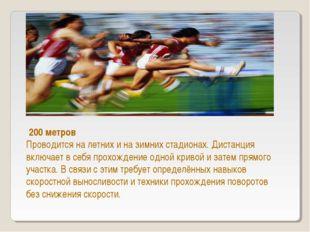 200 метров Проводится на летних и на зимних стадионах. Дистанция включает в