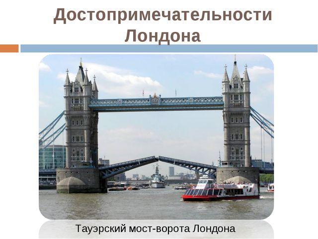 Тауэрский мост-ворота Лондона Достопримечательности Лондона