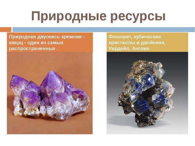 Природные ресурсы Природная двуокись кремния - кварц - один из самых распрост...