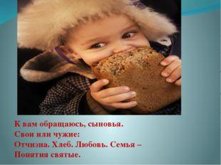 К вам обращаюсь, сыновья. Свои или чужие: Отчизна. Хлеб. Любовь. Семья – Поня