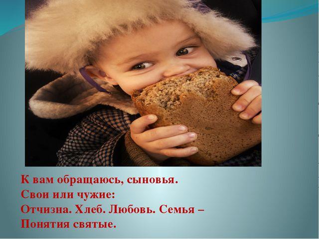 К вам обращаюсь, сыновья. Свои или чужие: Отчизна. Хлеб. Любовь. Семья – Поня...