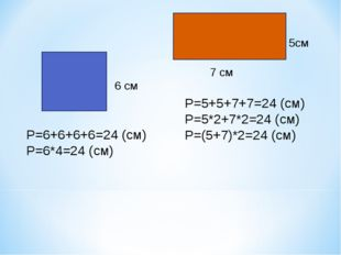 6 см 5см 7 см Р=6+6+6+6=24 (см) Р=6*4=24 (см) Р=5+5+7+7=24 (см) Р=5*2+7*2=24