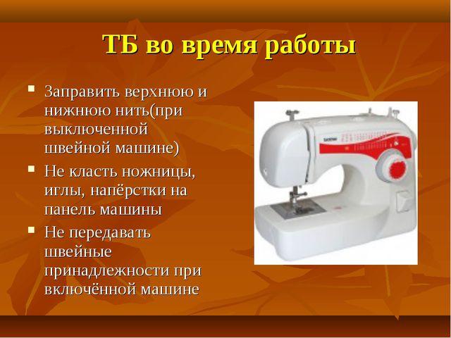 ТБ во время работы Заправить верхнюю и нижнюю нить(при выключенной швейной м...