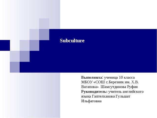 Subculture Выполнила: ученица 10 класса МБОУ «СОШ с.Березняк им. Х.В. Вагапов...