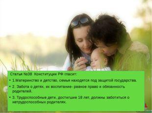 Статья №38 Конституции РФ гласит: 1.Материнство и детство, семья находятся п