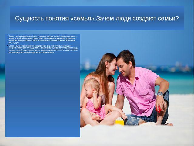 Сущность понятия «семья».Зачем люди создают семьи? Семья - это основанная на...