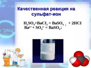 Качественная реакция на сульфат-ион H2SO4+BaCI2 = BaSO4 ↓ + 2HCI Ba2+ + SO42-