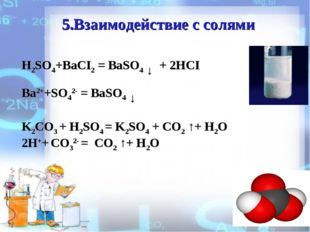 5.Взаимодействие с солями H2SO4+BaCI2 = BaSO4 ↓ + 2HCI Ba2++SO42- = BaSO4 ↓ K