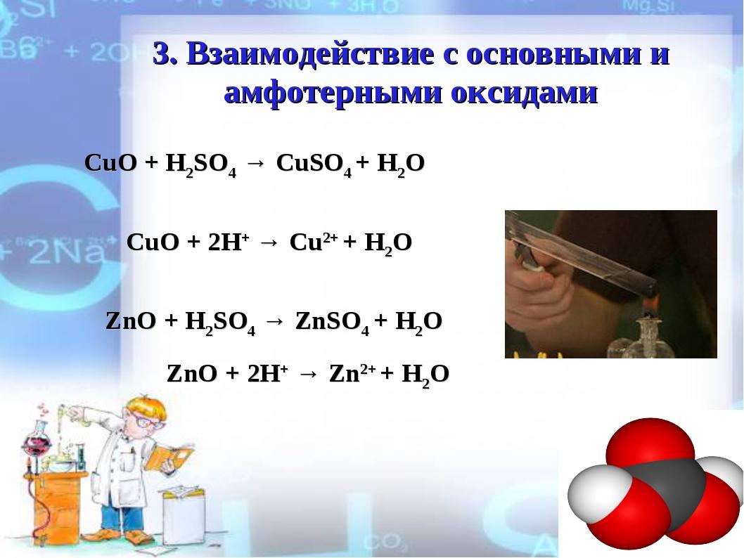 3. Взаимодействие с оcновными и амфотерными оксидами CuO + H2SO4 → CuSO4 + H2...