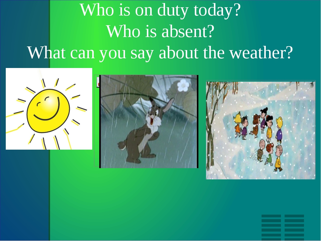 Who is on duty today? Who is absent? What can you say about the weather?