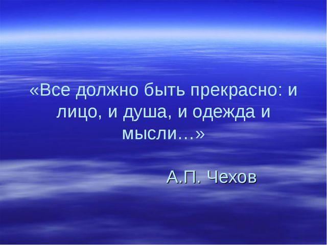 «Все должно быть прекрасно: и лицо, и душа, и одежда и мысли…» А.П. Чехов