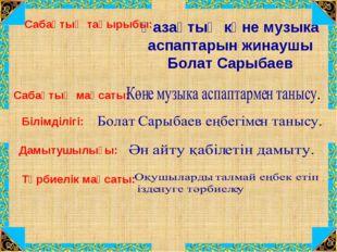 Сабақтың тақырыбы: Қазақтың көне музыка аспаптарын жинаушы Болат Сарыбаев Саб