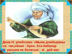 Дина Нұрпейісова: «Мына домбыраны сақтап,ойнап үйрен. Ата-бабалар мұрасына ие