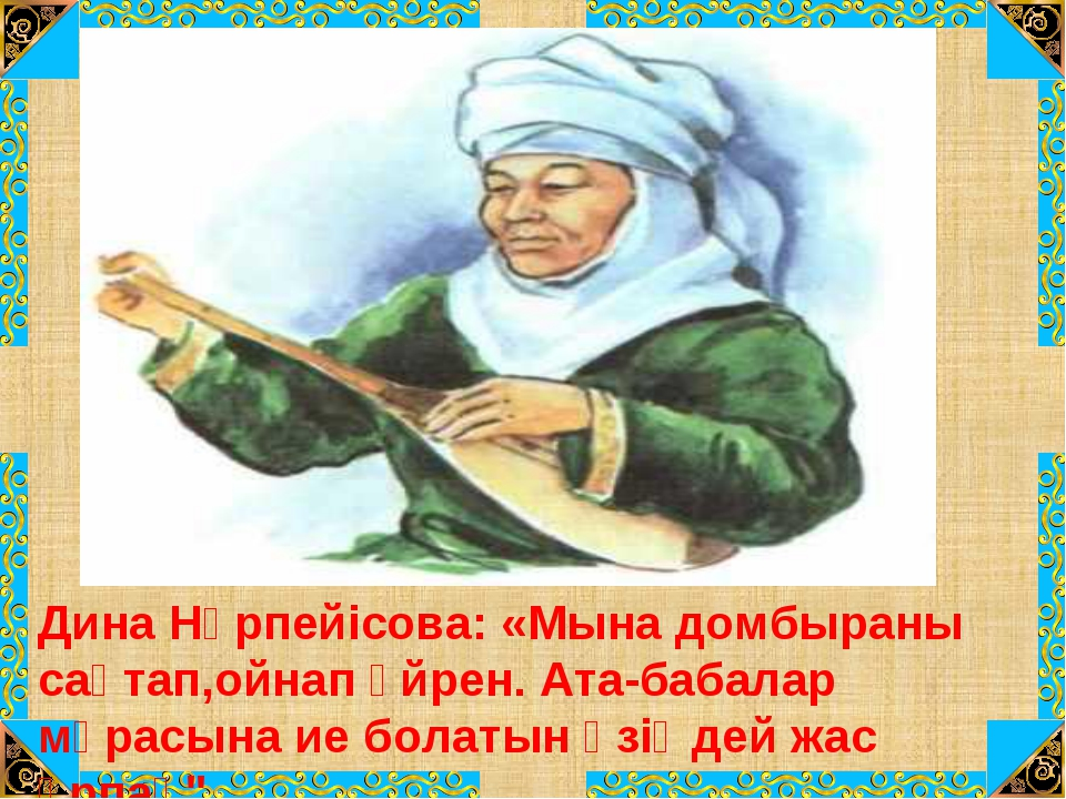 Дина Нұрпейісова: «Мына домбыраны сақтап,ойнап үйрен. Ата-бабалар мұрасына ие...