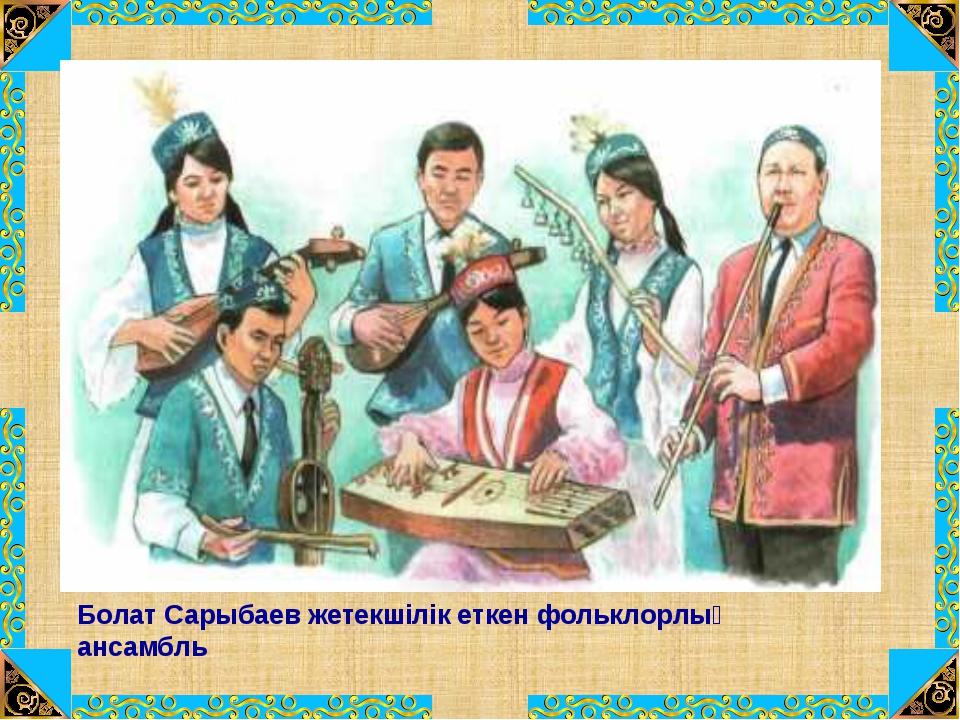 Болат Сарыбаев жетекшілік еткен фольклорлық ансамбль