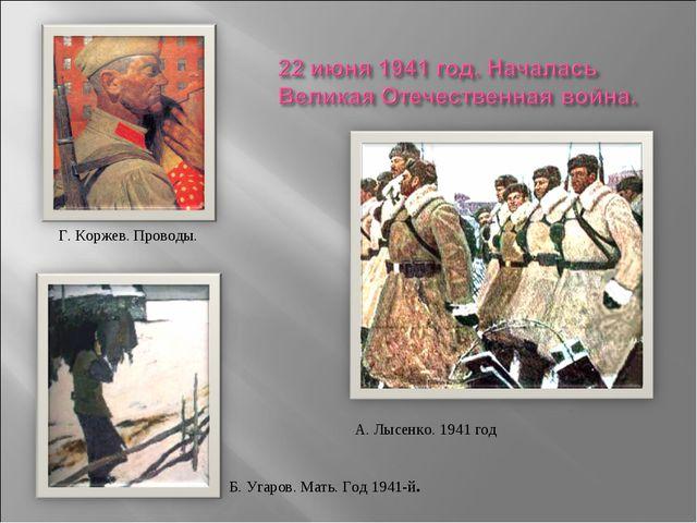 Г. Коржев. Проводы. . А. Лысенко. 1941 год Б. Угаров. Мать. Год 1941-й.