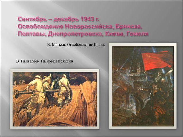 В. Мягков. Освобождение Киева. В. Пантелеев. На новые позиции.