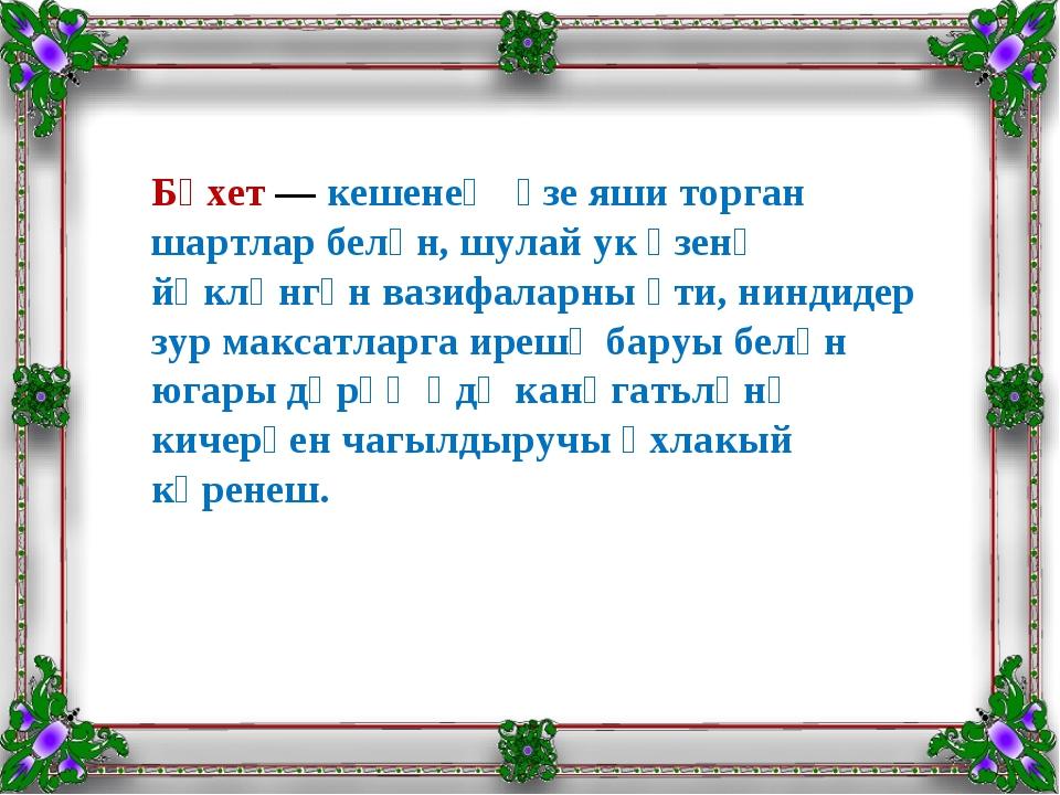 Бәхет—кешенең үзе яши торган шартлар белән, шулай ук үзенә йөкләнгән вазиф...