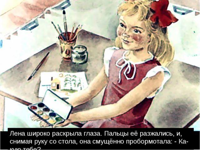 Лена широко раскрыла глаза. Пальцы её разжались, и, снимая руку со стола, она...