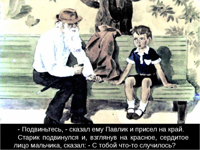 - Подвиньтесь, - сказал ему Павлик и присел на край. Старик подвинулся и, вз...